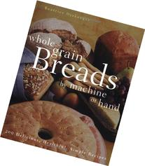 Whole Grain Breads by Machine or Hand: 200 Delicious,