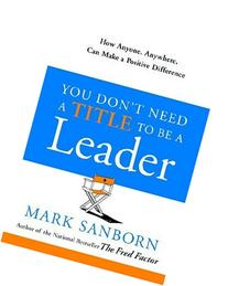 You Don't Need a Title to Be a Leader: How Anyone, Anywhere